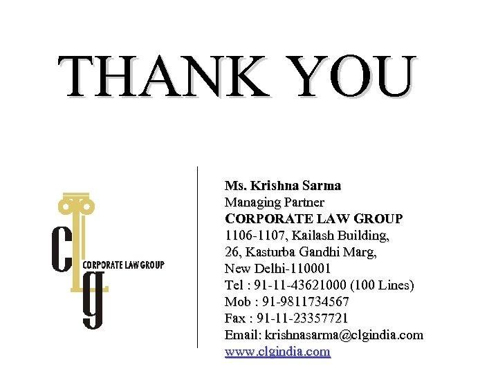 THANK YOU Ms. Krishna Sarma Managing Partner CORPORATE LAW GROUP 1106 -1107, Kailash Building,