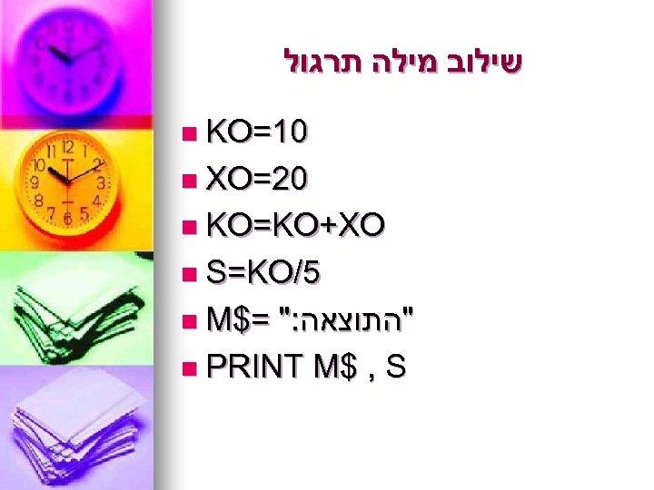 שילוב מילה תרגול n KO=10 n XO=20 n KO=KO+XO n S=KO/5 n M$=