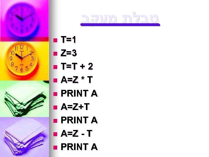 טבלת מעקב T=1 n Z=3 n T=T + 2 n A=Z * T