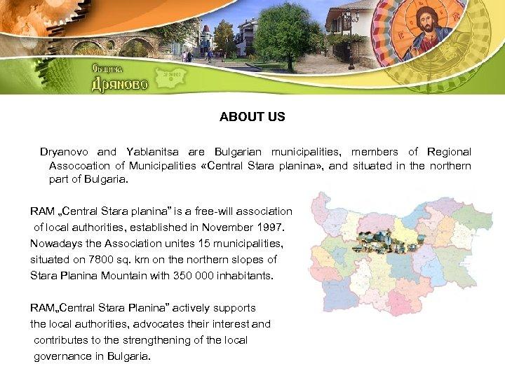 ABOUT US Dryanovo and Yablanitsa are Bulgarian municipalities, members of Regional Assocoation of Municipalities