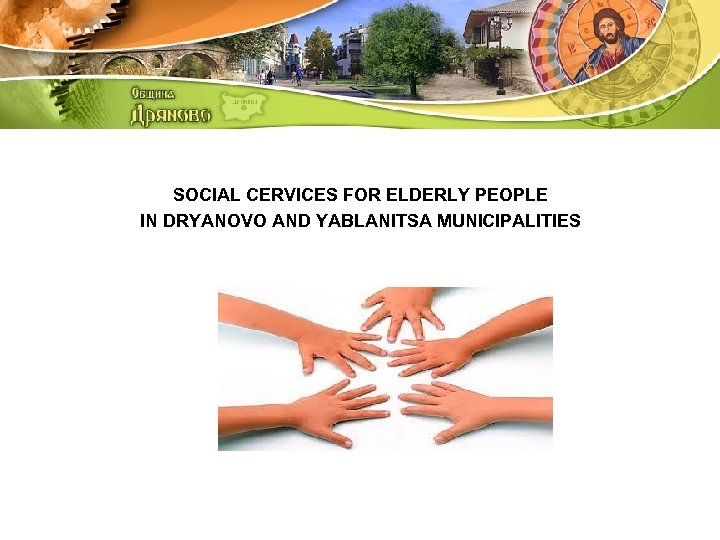 SOCIAL CERVICES FOR ELDERLY PEOPLE IN DRYANOVO AND YABLANITSA MUNICIPALITIES