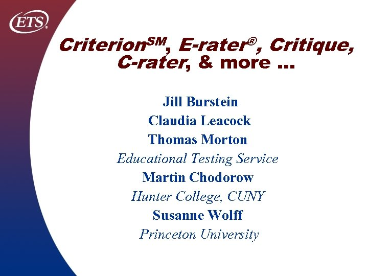 Criterion. SM, E-rater®, Critique, C-rater, & more … Jill Burstein Claudia Leacock Thomas Morton