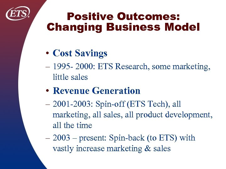 Positive Outcomes: Changing Business Model • Cost Savings – 1995 2000: ETS Research, some