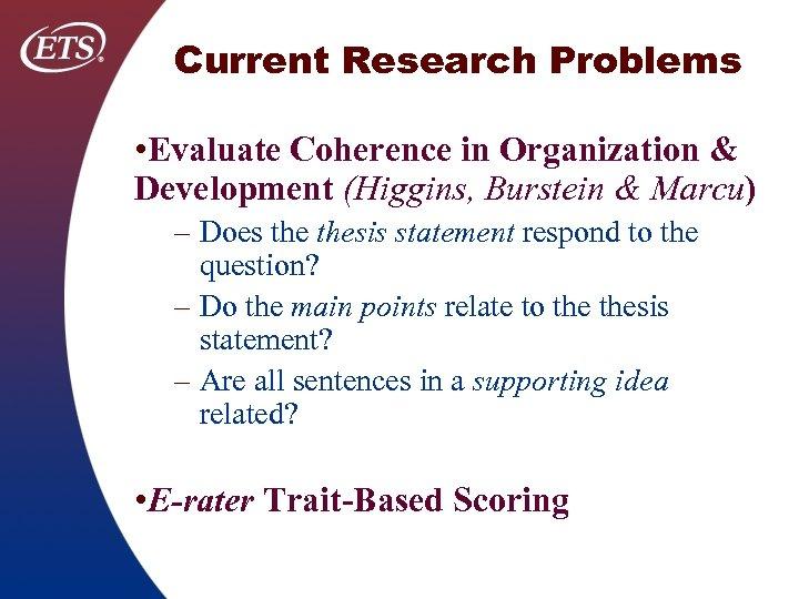 Current Research Problems • Evaluate Coherence in Organization & Development (Higgins, Burstein & Marcu)