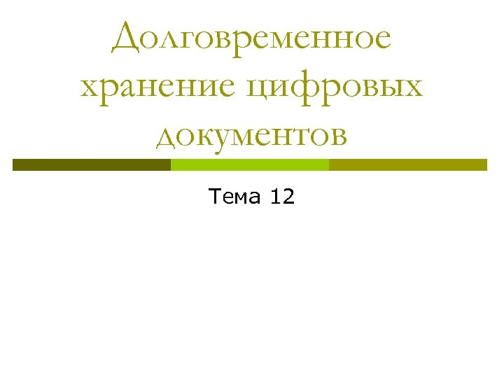 Долговременное хранение цифровых документов Тема 12