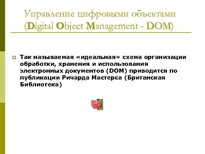 Управление цифровыми объектами (Digital Object Management - DOM) DOM p Так называемая «идеальная» схема