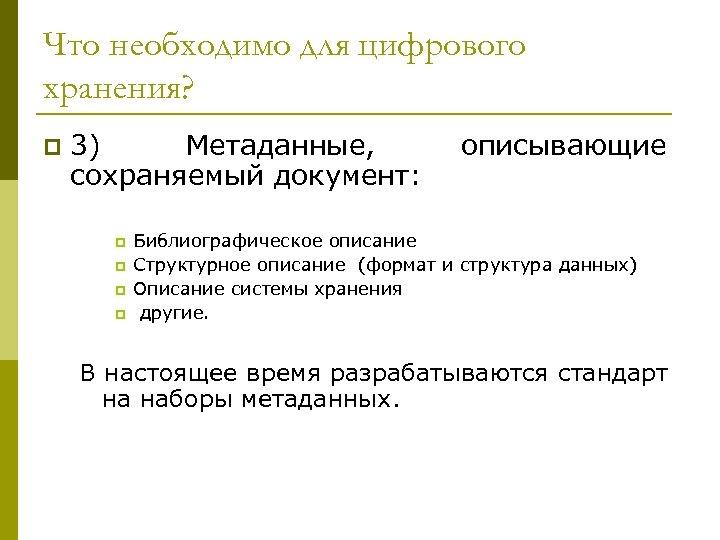 Что необходимо для цифрового хранения? p 3) Метаданные, сохраняемый документ: p p описывающие Библиографическое