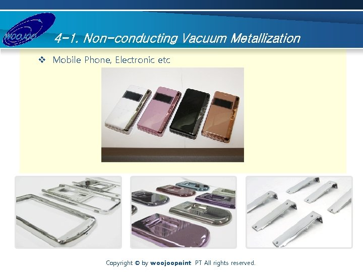 4 -1. Non-conducting Vacuum Metallization v Mobile Phone, Electronic etc Copyright © by woojoopaint