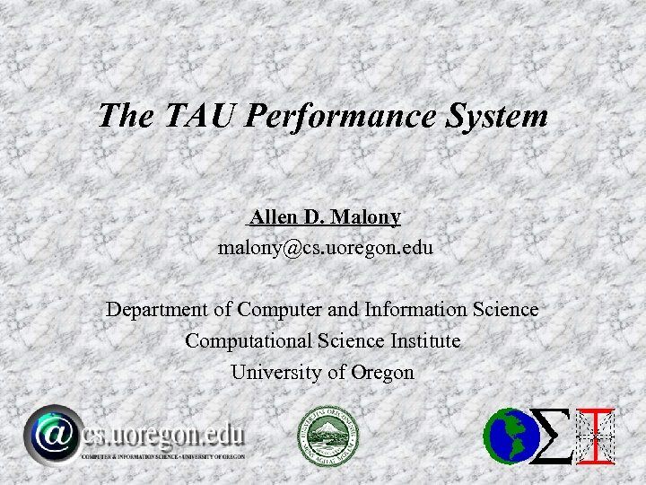 The TAU Performance System Allen D. Malony malony@cs. uoregon. edu Department of Computer and