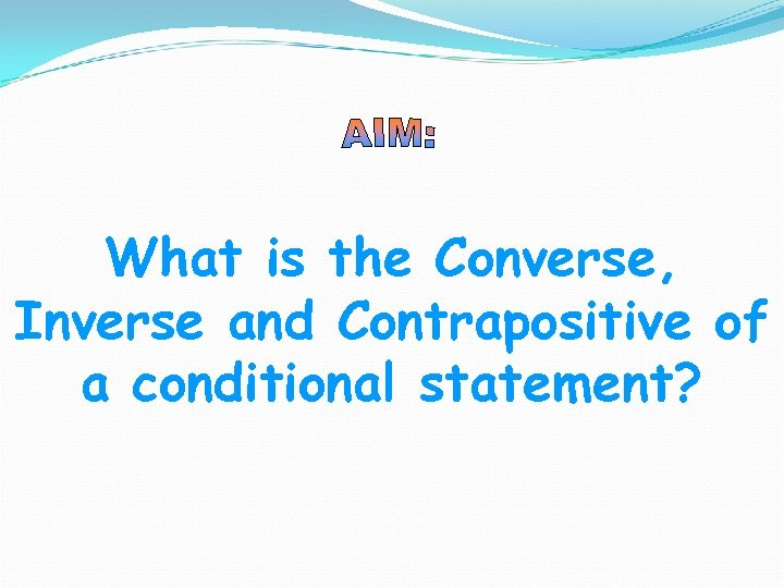 What is the Converse, Inverse and Contrapositive of a conditional statement?