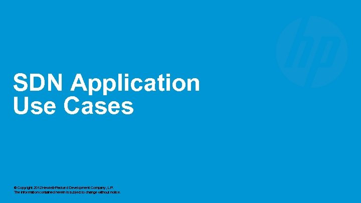SDN Application Use Cases © Copyright 2012 Hewlett-Packard Development Company, L. P. The information