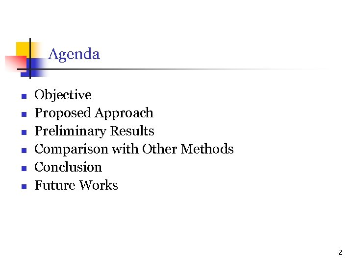 Agenda n n n Objective Proposed Approach Preliminary Results Comparison with Other Methods Conclusion