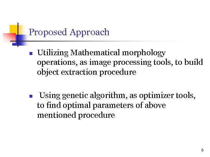 Proposed Approach n n Utilizing Mathematical morphology operations, as image processing tools, to build