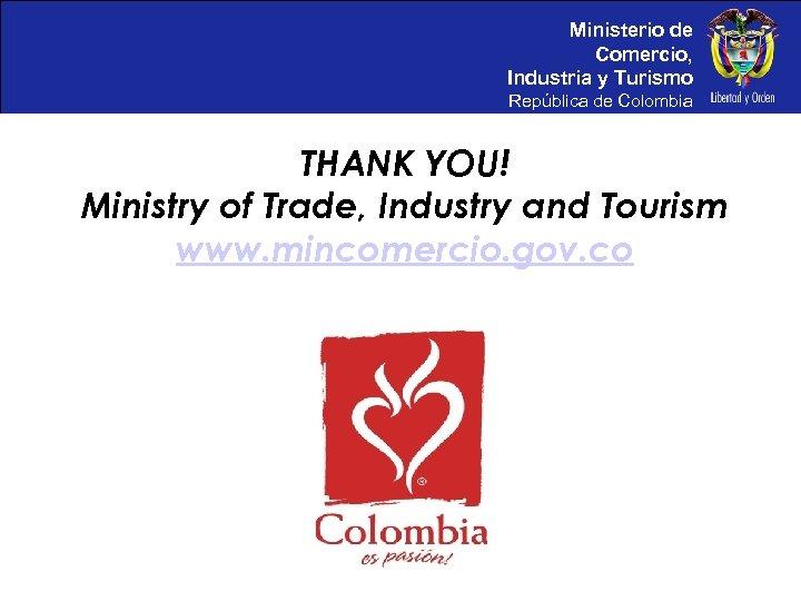 Ministerio de Comercio, Industria y Turismo República de Colombia THANK YOU! Ministry of Trade,
