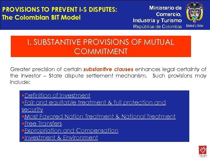 PROVISIONS TO PREVENT I-S DISPUTES: The Colombian BIT Model Ministerio de Comercio, Industria y