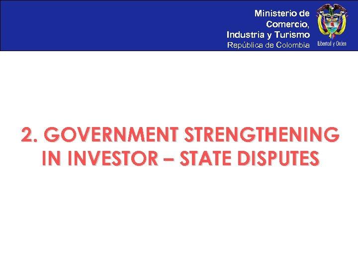 Ministerio de Comercio, Industria y Turismo República de Colombia 2. GOVERNMENT STRENGTHENING IN INVESTOR