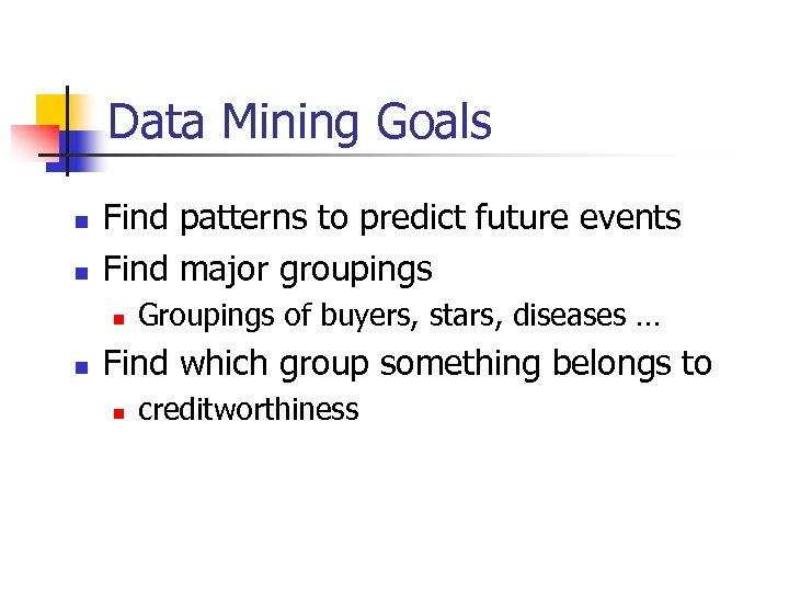 Data Mining Goals n n Find patterns to predict future events Find major groupings
