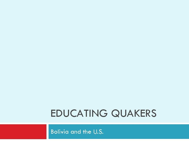 EDUCATING QUAKERS Bolivia and the U. S.