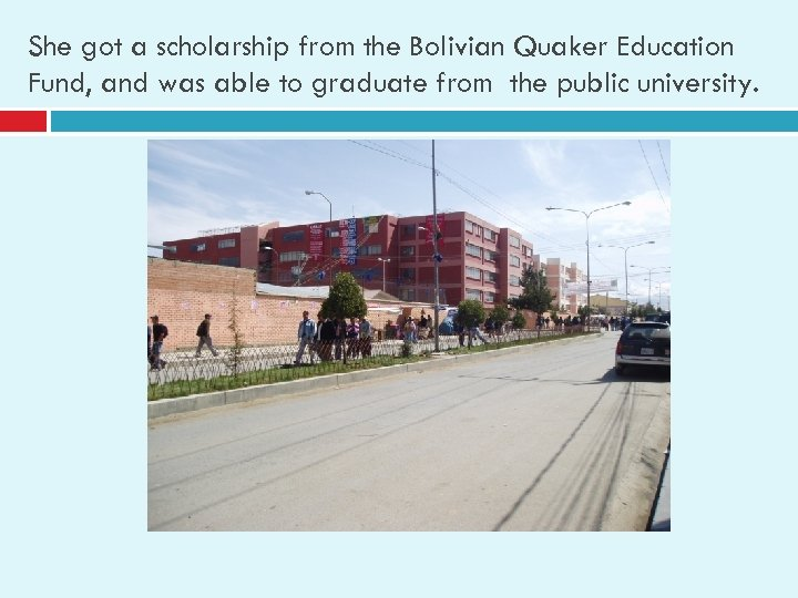 She got a scholarship from the Bolivian Quaker Education Fund, and was able to