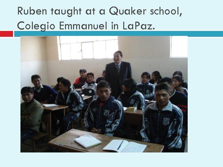 Ruben taught at a Quaker school, Colegio Emmanuel in La. Paz.
