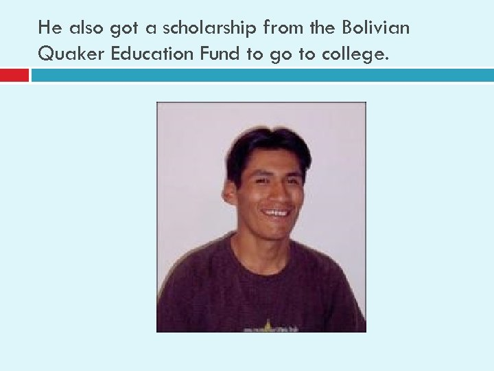 He also got a scholarship from the Bolivian Quaker Education Fund to go to