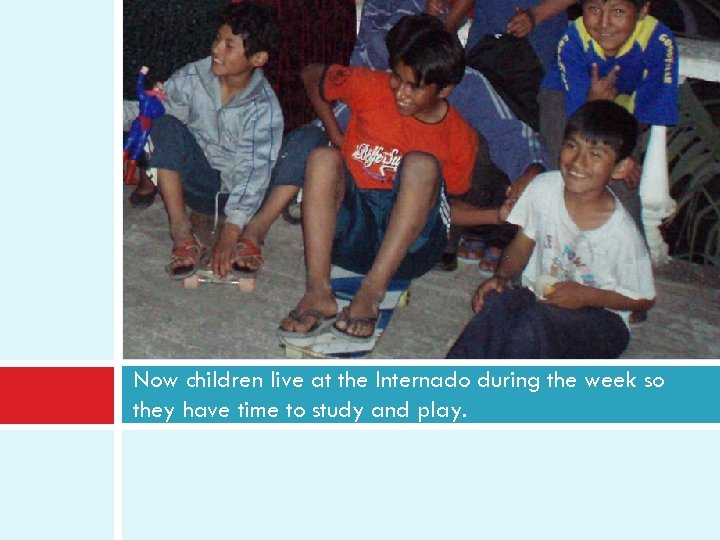 Now children live at the Internado during the week so they have time to