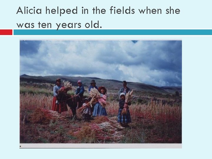 Alicia helped in the fields when she was ten years old.