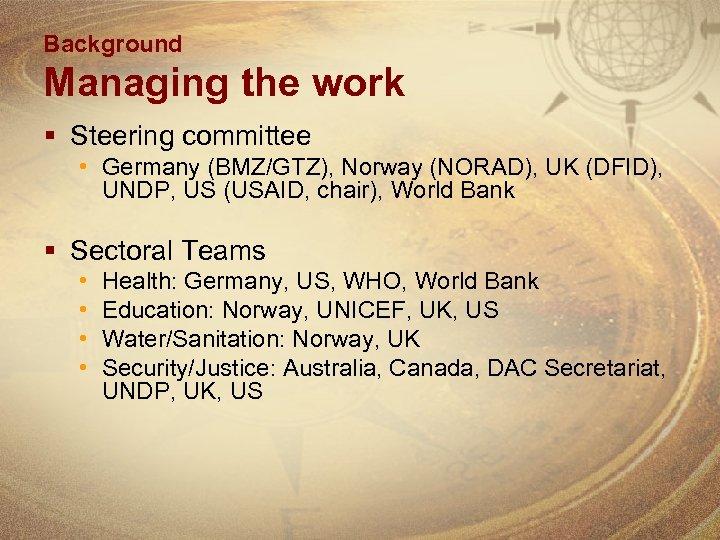 Background Managing the work § Steering committee • Germany (BMZ/GTZ), Norway (NORAD), UK (DFID),