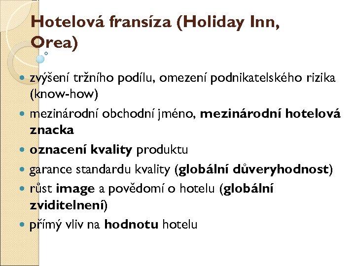 Hotelová franšíza (Holiday Inn, Orea) zvýšení tržního podílu, omezení podnikatelského rizika (know-how) mezinárodní obchodní