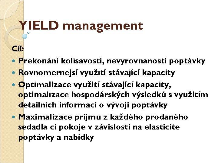 YIELD management Cíl: Překonání kolísavosti, nevyrovnanosti poptávky Rovnoměrnější využití stávající kapacity Optimalizace využití stávající