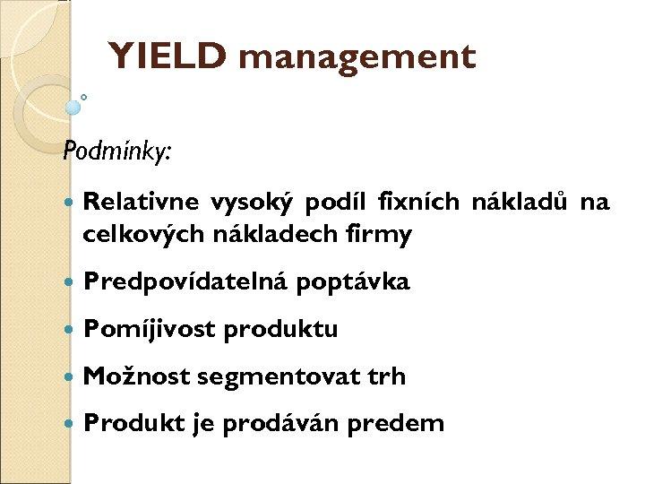 YIELD management Podmínky: Relativně vysoký podíl fixních nákladů na celkových nákladech firmy Předpovídatelná poptávka