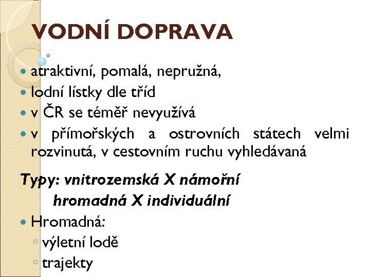 VODNÍ DOPRAVA atraktivní, pomalá, nepružná, lodní lístky dle tříd v ČR se téměř nevyužívá