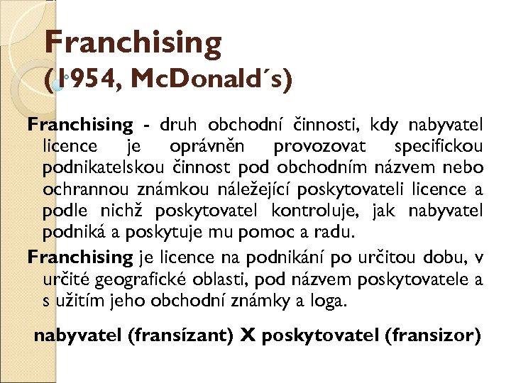 Franchising (1954, Mc. Donald´s) Franchising - druh obchodní činnosti, kdy nabyvatel licence je oprávněn