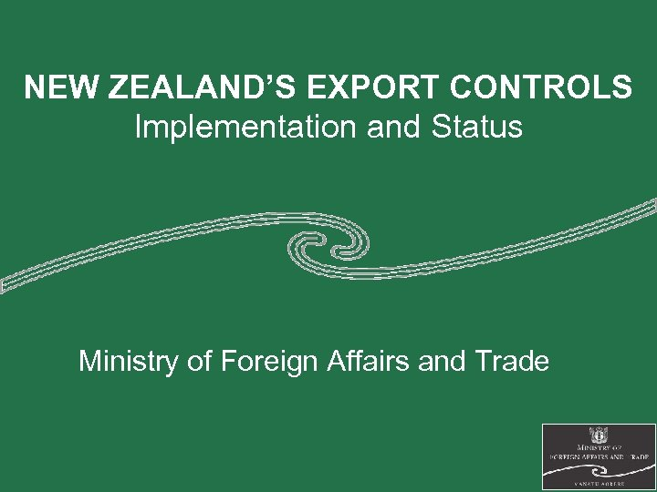 NEW ZEALAND'S EXPORT CONTROLS Implementation and Status Ministry of Foreign Affairs and Trade