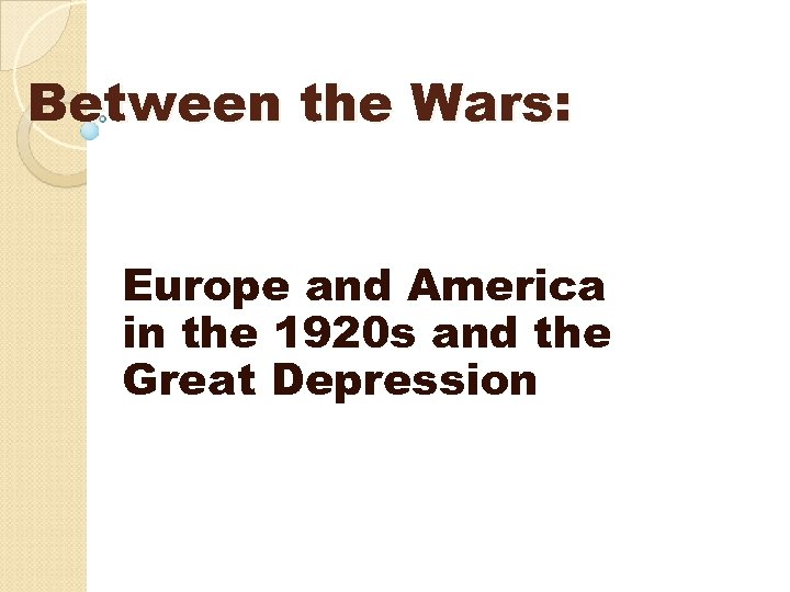 Between the Wars: Europe and America in the 1920 s and the Great Depression