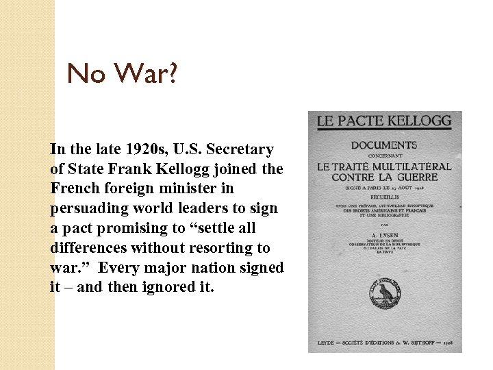 No War? In the late 1920 s, U. S. Secretary of State Frank Kellogg