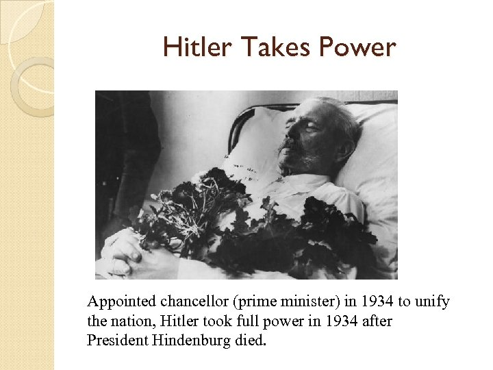 Hitler Takes Power Appointed chancellor (prime minister) in 1934 to unify the nation, Hitler