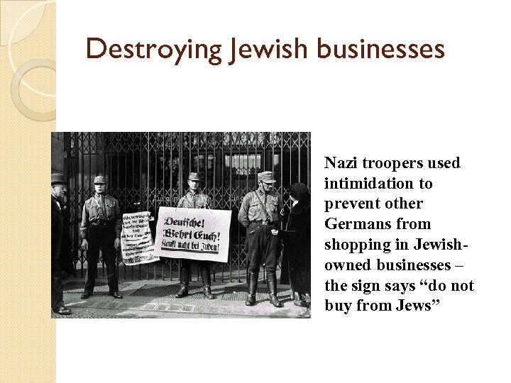 Destroying Jewish businesses Nazi troopers used intimidation to prevent other Germans from shopping in