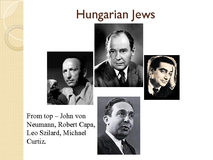 Hungarian Jews From top – John von Neumann, Robert Capa, Leo Szilard, Michael Curtiz.