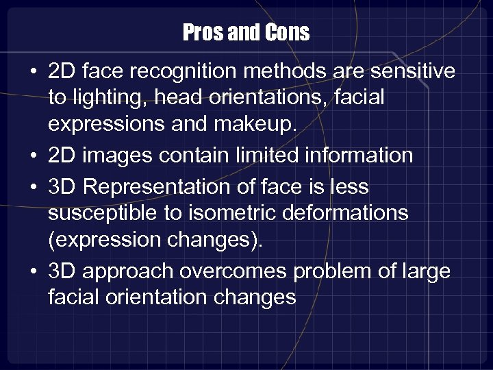 Pros and Cons • 2 D face recognition methods are sensitive to lighting, head