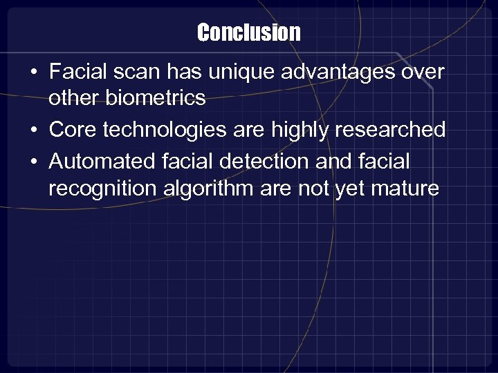 Conclusion • Facial scan has unique advantages over other biometrics • Core technologies are