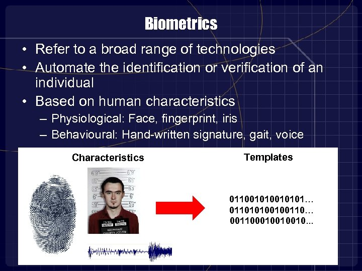 Biometrics • Refer to a broad range of technologies • Automate the identification or