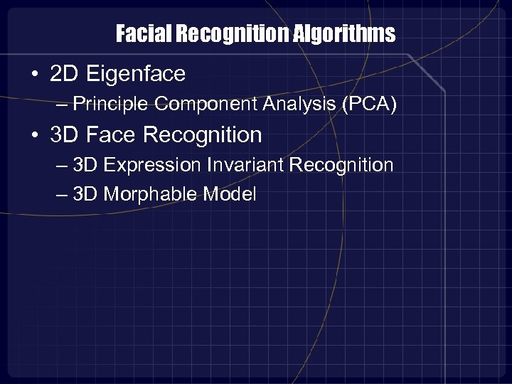 Facial Recognition Algorithms • 2 D Eigenface – Principle Component Analysis (PCA) • 3