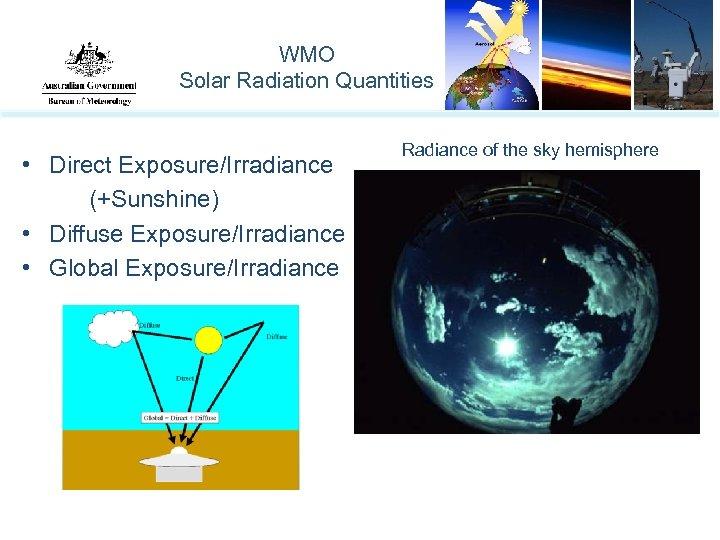 WMO Solar Radiation Quantities • Direct Exposure/Irradiance (+Sunshine) • Diffuse Exposure/Irradiance • Global Exposure/Irradiance