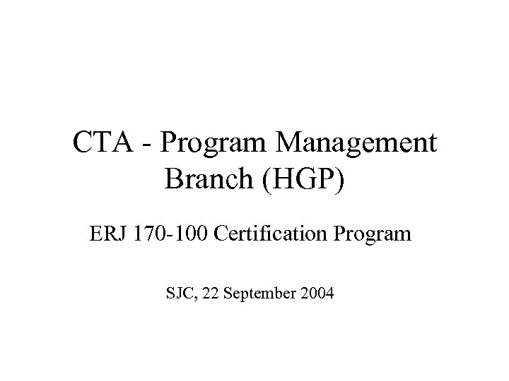 CTA - Program Management Branch (HGP) ERJ 170 -100 Certification Program SJC, 22 September