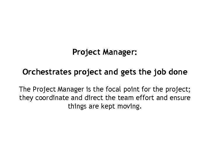 Project Manager: Orchestrates project and gets the job done The Project Manager is the