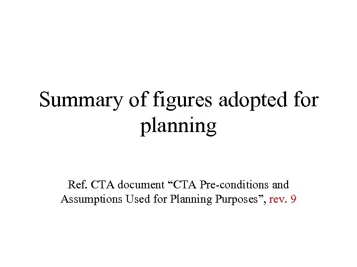 """Summary of figures adopted for planning Ref. CTA document """"CTA Pre-conditions and Assumptions Used"""