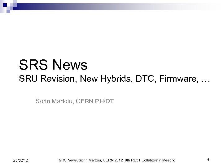 SRS News SRU Revision, New Hybrids, DTC, Firmware, … Sorin Martoiu, CERN PH/DT 20/02/12