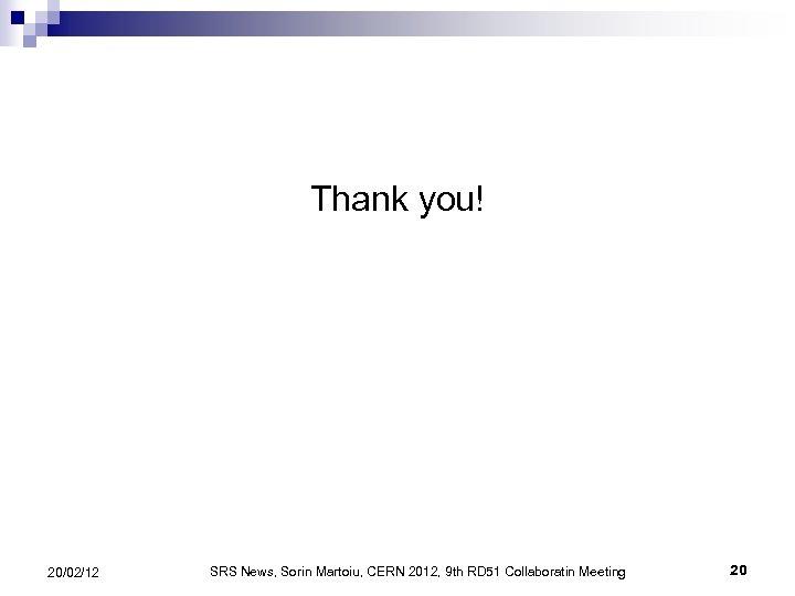 Thank you! 20/02/12 SRS News, Sorin Martoiu, CERN 2012, 9 th RD 51 Collaboratin