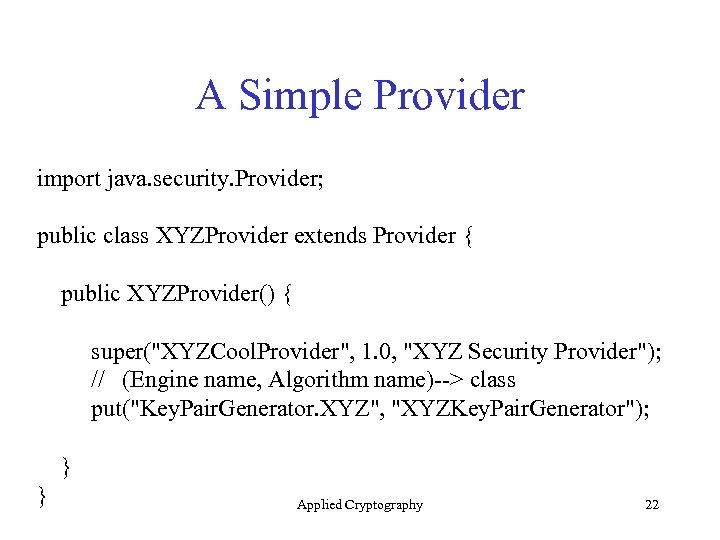 A Simple Provider import java. security. Provider; public class XYZProvider extends Provider { public